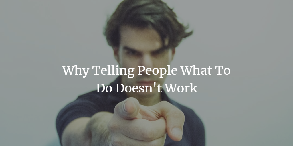 Why Telling People What to Do Doesn't Work