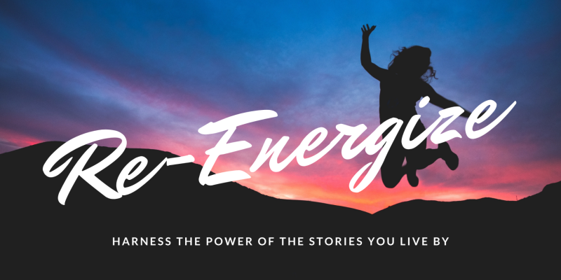 Re-Energize: Harness the Power Of The Stories You Live By